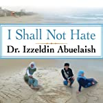 I Shall Not Hate: A Gaza Doctor's Journey on the Road to Peace and Human Dignity | Izzeldin Abuelaish