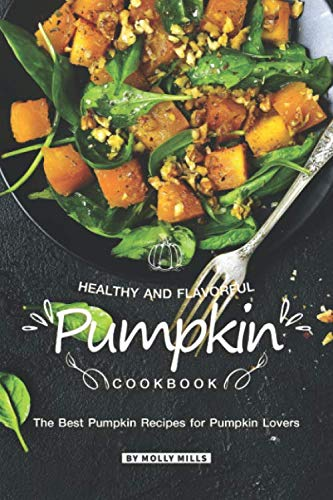 Healthy and Flavorful Pumpkin Cookbook: The Best Pumpkin Recipes for Pumpkin Lovers (Best Healthy Cake Recipes)