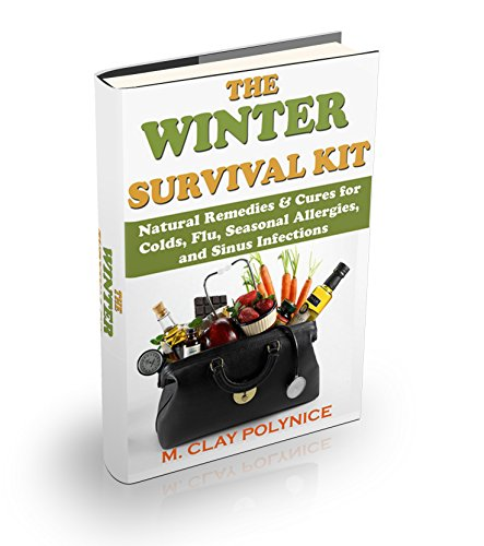 The Winter Survival Kit: Natural Remedies & Cures for Colds, Flu, Seasonal Allergies and Sinus Infections (Organic Cures, Alternative Medicine, herbs, remedies, homeopathy, Naturopathy Book 1)