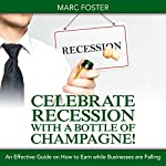 Celebrate Recession with a Bottle of Champagne!: An Effective Guide on How to Earn While Businesses Are Falling | Marc Foster