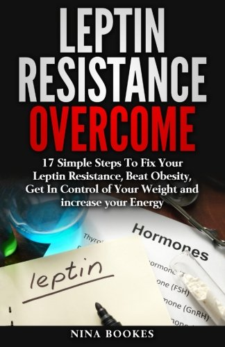 Leptin Resistance Overcome: 17 Simple Steps To Fix Your Leptin Resistance, Beat Obesity, Get In Control of Your Weight and increase your Energy ... Fast Metabolism Diet, Leptin Recipes)