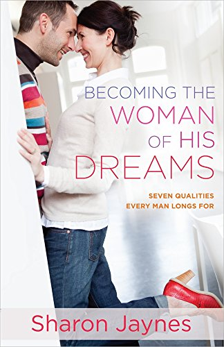 Becoming the Woman of His Dreams: Seven Qualities Every Man Longs For (Best Qualities To Look For In A Man)