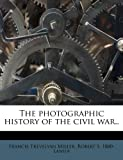 The Photographic History of the Civil War, Francis Trevelyan Miller and Robert S. 1880- Lanier, 1179969642