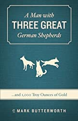 A Man with Three Great German Shepherds (and 1000 troy ounces of gold)