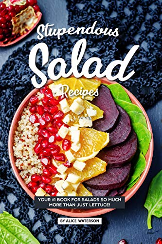 Alice Bowl - Stupendous Salad Recipes: Your #1 Book for Salads SO Much More than just Lettuce!