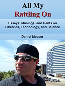 All My Rattling On: Essays, Musings, and Rants on Libraries, Technology, and Science by [Messer, Daniel]