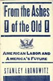 From the Ashes of the Old American Labor and America's Future, Stanley Aronowitz, 0465004091