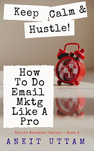 Keep Calm and Hustle! How To Do Email Marketing Like A Pro: Your Blueprint to build a Massive Mailing List, Generating more leads and Making Money (Novice Marketer Series Book 4)
