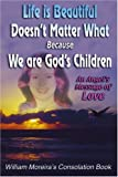 Life Is Beautiful Doesn't Matter What Because We Are God's Children, William Moreira, 0595320414