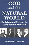 God and the Natural World : Religion and Science in Antebellum America, Conser, Walter H., Jr., 087249893X