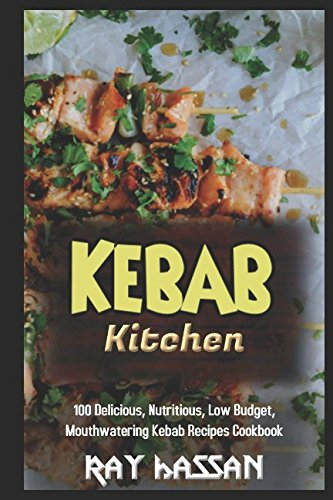 Kebab Kitchen: 100 Delicious, Nutritious, Low Budget, Mouthwatering Kebab Recipes Cookbook by Ray Hassan