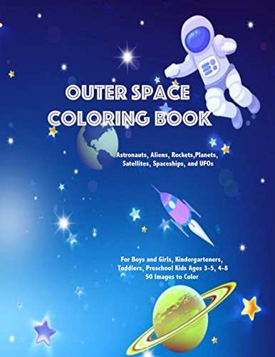 Outer Space Coloring Book Astronauts Aliens Rockets Planets Satellites Spaceships and UFOs: For Boys and Girls Kindergarteners Toddlers Preschool Kids Ages 3-5 4-8 50 Images to Color