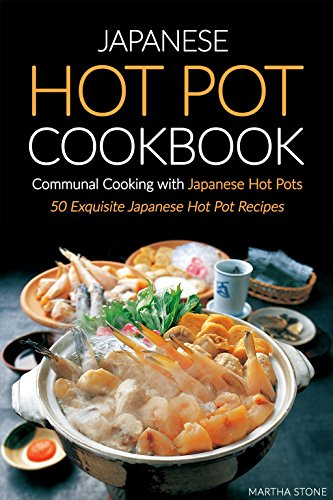 Japanese Hot Pot Cookbook, Communal Cooking with Japanese Hot Pots: 50 Exquisite Japanese Hot Pot Recipes by Martha Stone