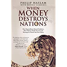 When Money Destroys Nations: How Hyperinflation Ruined Zimbabwe, How Ordinary People Survived, and Warnings for Nations that Print Money