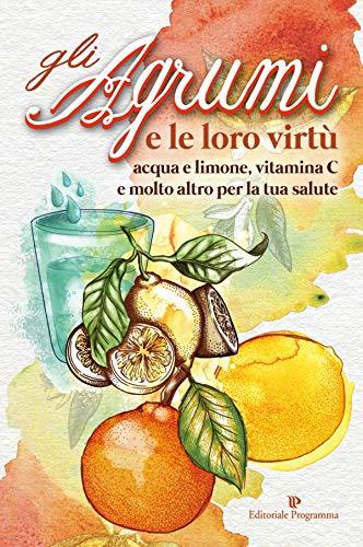 Gli Agrumi e le loro virtù: acqua e limone, vitamina C e molto altro per la tua salute (Italian Edition)