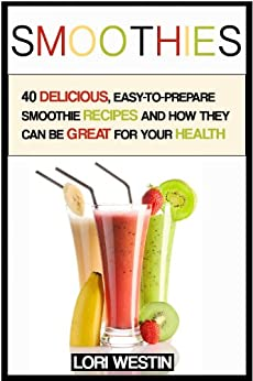 Smoothies: 40 delicious recipes, smoothies for weight loss and to increase your health (smoothies, smoothies for weight loss, smoothie recipes, smoothie book, smoothie recipe book, smoothie detox) by [Westin, Lori]