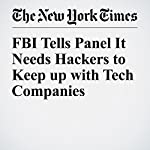 FBI Tells Panel It Needs Hackers to Keep up with Tech Companies | Cecilia Kang,Eric Lichtblau