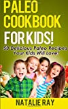 Paleo Cookbook for Kids: 50 Delicious Paleo Recipes for Kids That They Will Love!, Natalie Ray, 1495499588
