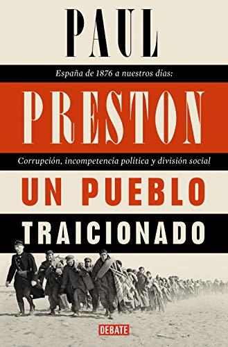 Un pueblo traicionado: España de 1876 a nuestros días: Corrupción, incompetencia política y división social por Paul Preston