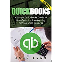 Quickbooks: A Simple QuickBooks Guide to Best Optimize Bookkeeping for Your Small Business (2nd Edition) (Quickbooks, Bookkeeping, Quickbooks Online, Quickbooks ... Business Taxes, Small Business Accounting)