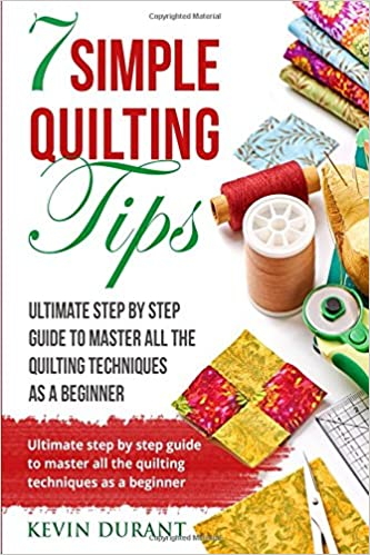 7 simple quilting tips: Ultimate step by step guide to master all the quilting techniques as a beginner