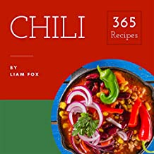 Chili 365: Enjoy 365 Days With Amazing Chili Recipes In Your Own Chili Cookbook! (Best Chili Cookbook, Green Chili Cookbook, Vegetarian Chili Cookbook, Chili Pepper Recipe Book) [Book 1]