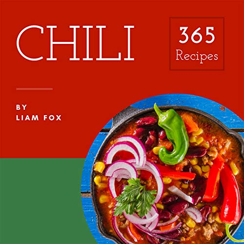 Chili 365: Enjoy 365 Days With Amazing Chili Recipes In Your Own Chili Cookbook! (Best Chili Cookbook, Green Chili Cookbook, Vegetarian Chili Cookbook, Chili Pepper Recipe Book) [Book 1] by Liam Fox