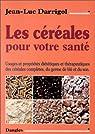 Les Céréales pour votre santé : Propriétés et usages diététiques et thérapeutiques des céréales complètes par Darrigol