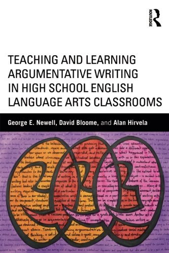 Teaching and Learning Argumentative Writing in High School English Language Arts Classrooms by George E. Newell (2015-06-25)