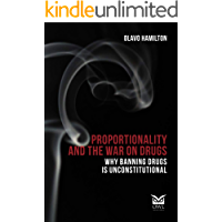Proportionality and The War On Drugs: Why banning drugs is unconstitutional (English Edition)