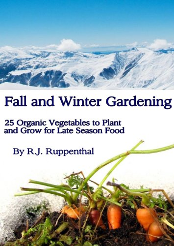 Fall and Winter Gardening: 25 Organic Vegetables to Plant and Grow for Late Season Food by [Ruppenthal, R.J.]