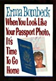 When You Look Like Your Passport Photo, It's Time to Go Home, Erma Bombeck, 006018311X