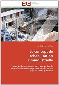 Le concept de rehabilitation cimindustrielle: Strategie de maintenance et perspective de ma?rise de la technologie occidentale par les pays en developpement (French Edition) by Nob, Achille Emmanuel (2011)