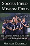 img - for Soccer Field, Mission Field: 100 Coaches Reveal How They Play for Something More book / textbook / text book