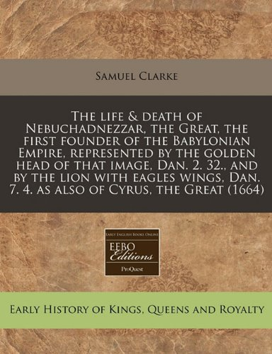 The life & death of Nebuchadnezzar, the Great, the first founder of the Babylonian Empire, represented by the golden head of that image, Dan. 2. 32., ... Dan. 7. 4. as also of Cyrus, the Great (1664)