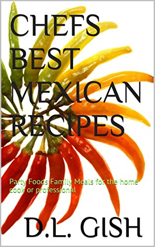 CHEFS BEST MEXICAN RECIPES: Party Foods Family Meals for the home cook or professional (Chefs' Best Book 1) by D.L. GISH