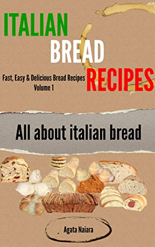 Italian Bread Recipes: How To Cook Bread Breakfasts? (Fast, Easy & Delicious Bread Recipes Book 1) by Agata Naiara