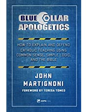 Blue Collar Apologetics: How to Explain and Defend Catholic Teaching Using Common Sense, Simple Logic, and the Bible