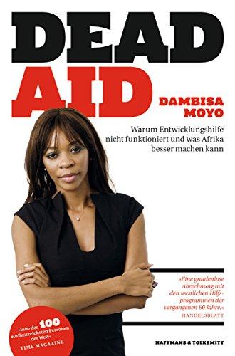 Dead Aid: Warum Entwicklungshilfe nicht funktioniert und was Afrika besser machen kann (German Edition)