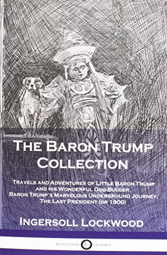 (The Baron Trump Collection: Travels and Adventures of Little Baron Trump and His Wonderful Dog Bulger, Baron Trump's Marvelous Underground Journey, the Last President (or 1900))