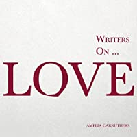 Writers on… Love (A Book of Quotations, Poems and Literary Reflections)
