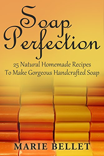 Soap Perfection: 25 Natural Homemade Recipes To Make Gorgeous Handcrafted Soap by [Bellet, Marie]