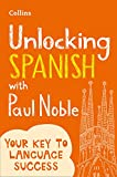 Unlocking Spanish with Paul Noble: Your key to language success with the bestselling language coach