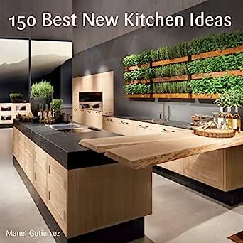 150 Best New Kitchen Ideas Ebook Gutierrez Manel Kindle Store Amazon Com
