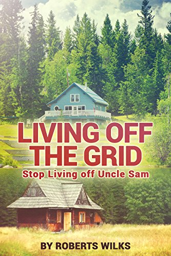 Living Off the Grid: Stop Living Off Uncle Sam by [Wilks, Roberts]