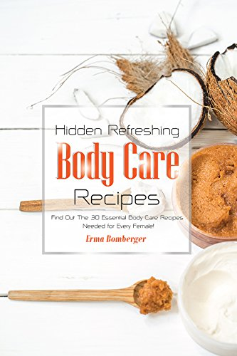Hidden Refreshing Body Care Recipes: Find Out The 30 Essential Body Care Recipes Needed for Every Female!