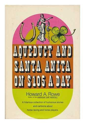 Aqueduct and Santa Anita on $105 a Day / Howard A. Rowe (Editor of the American Turf Monthly), Rowe, Howard A.