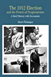 The 1912 Election and the Power of Progressivism: A Brief History with Documents (Bedford Cultural Editions Series)