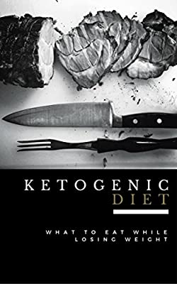 Ketogenic Diet: What to Eat While Losing Weight - Now Includes 100 Weight Loss Recipes! (Ketogenic Diet For Beginners, Ketogenic Cookbook. Ketogenic Diet Free Kindle Books, Keto Diet Recipes)