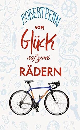 Vom Glück auf zwei Rädern: Ein Buch für alle, die Fahrrad fahren